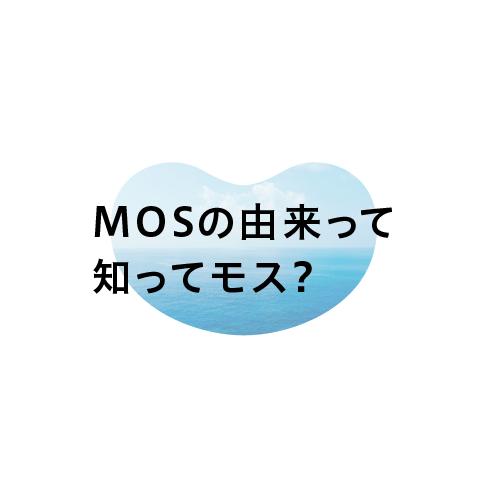 MOSの由来って 知ってモス?