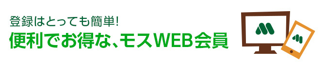 登録はとっても簡単!便利でお得な、モス WEB会員